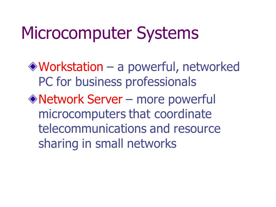 Microcomputer Systems Workstation – a powerful, networked PC for business professionals Network Server – more powerful microcomputers that coordinate telecommunications and resource sharing in small networks