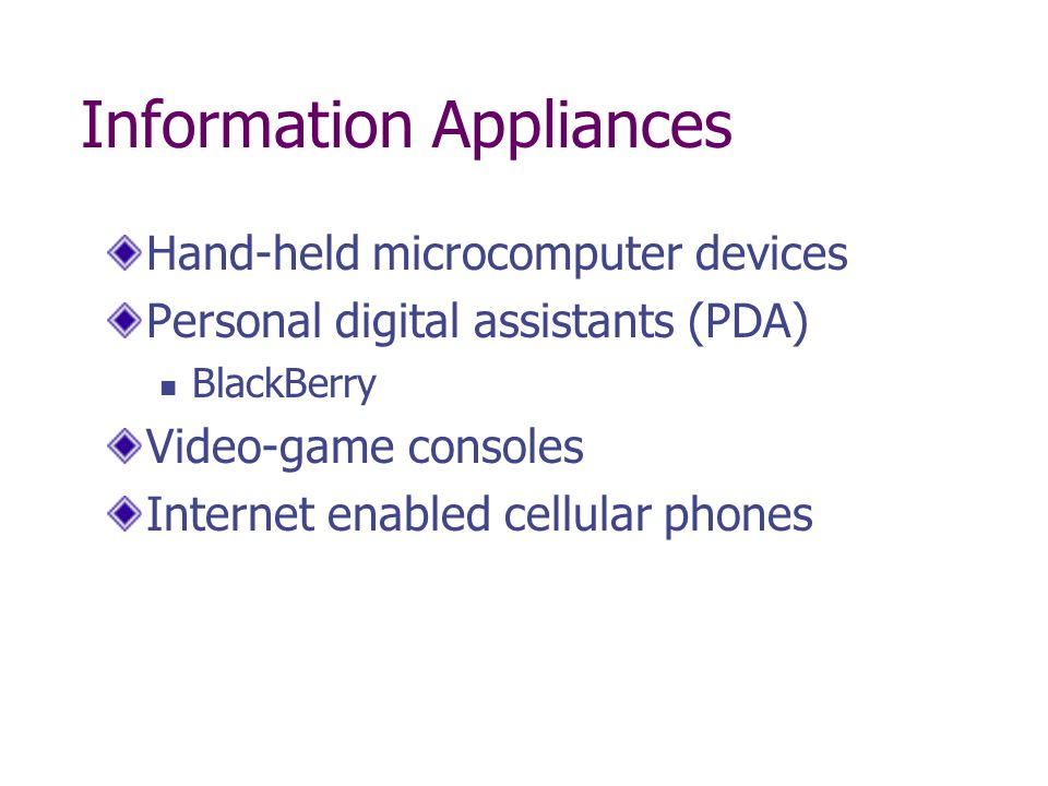 Information Appliances Hand-held microcomputer devices Personal digital assistants (PDA) BlackBerry Video-game consoles Internet enabled cellular phones