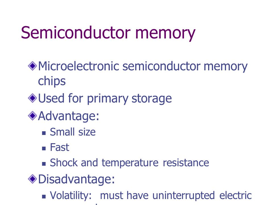 Semiconductor memory Microelectronic semiconductor memory chips Used for primary storage Advantage: Small size Fast Shock and temperature resistance Disadvantage: Volatility: must have uninterrupted electric power or lose memory