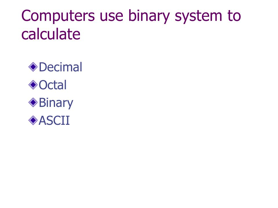Computers use binary system to calculate Decimal Octal Binary ASCII