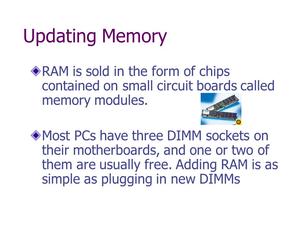 Updating Memory RAM is sold in the form of chips contained on small circuit boards called memory modules.
