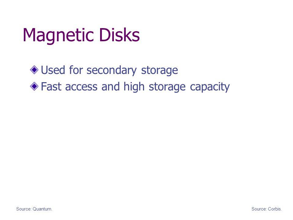 Magnetic Disks Used for secondary storage Fast access and high storage capacity Source: Quantum.