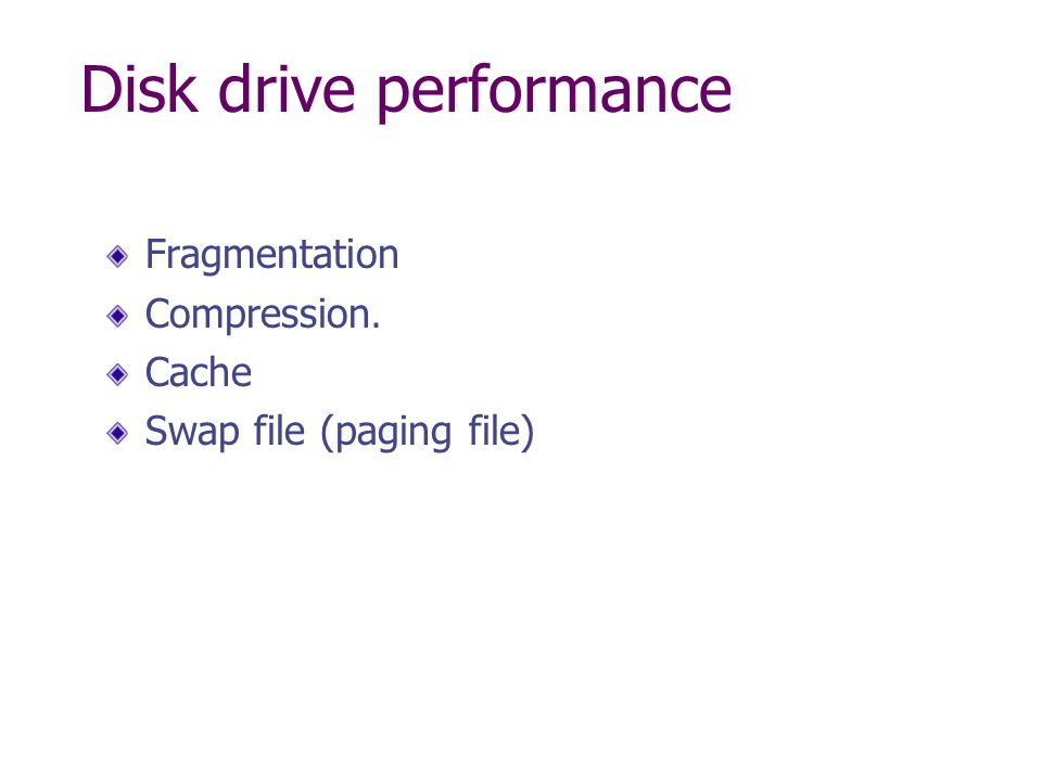 Disk drive performance Fragmentation Compression. Cache Swap file (paging file)