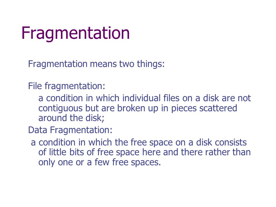 Fragmentation Fragmentation means two things: File fragmentation: a condition in which individual files on a disk are not contiguous but are broken up in pieces scattered around the disk; Data Fragmentation: a condition in which the free space on a disk consists of little bits of free space here and there rather than only one or a few free spaces.