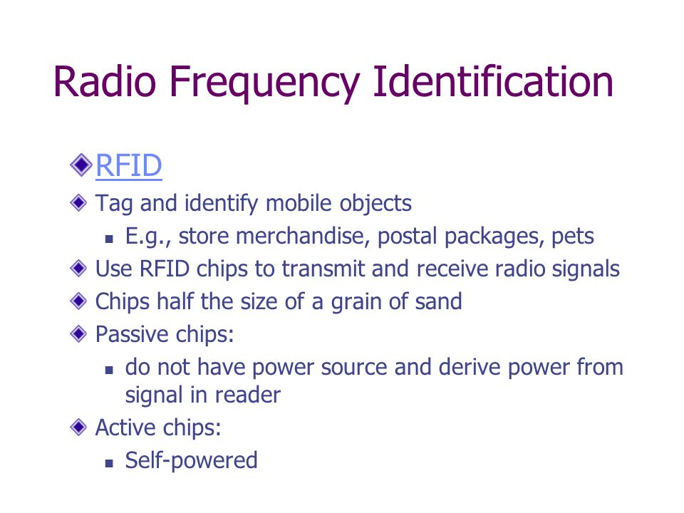 Radio Frequency Identification RFID Tag and identify mobile objects E.g., store merchandise, postal packages, pets Use RFID chips to transmit and receive radio signals Chips half the size of a grain of sand Passive chips: do not have power source and derive power from signal in reader Active chips: Self-powered