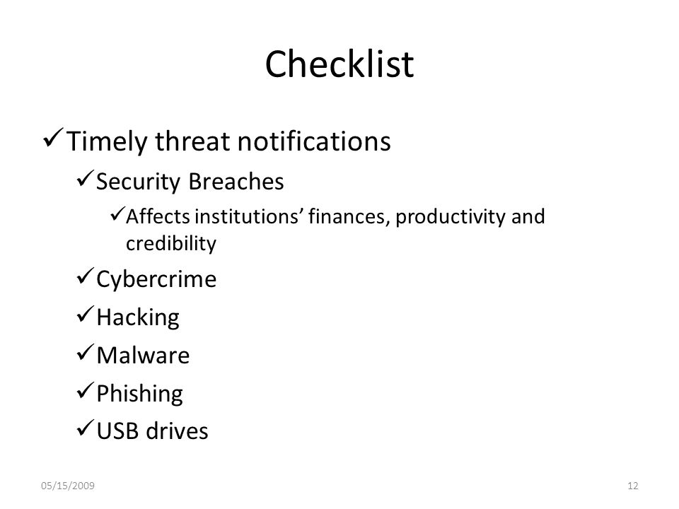 Checklist Timely threat notifications Security Breaches Affects institutions' finances, productivity and credibility Cybercrime Hacking Malware Phishing USB drives 05/15/200912