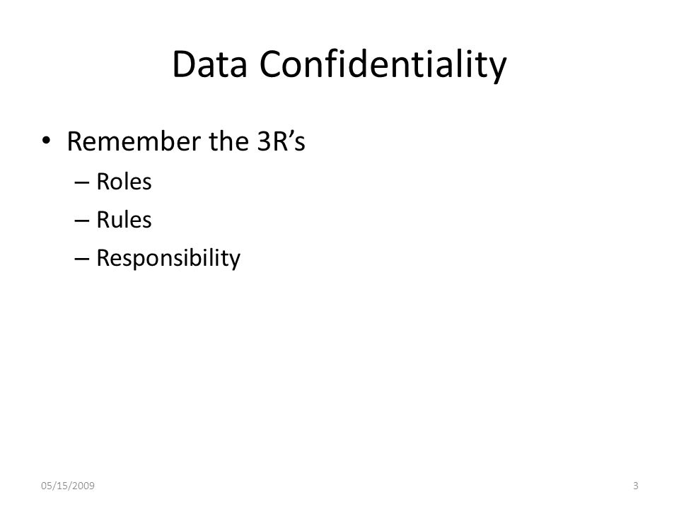 Data Confidentiality Remember the 3R's – Roles – Rules – Responsibility 05/15/20093
