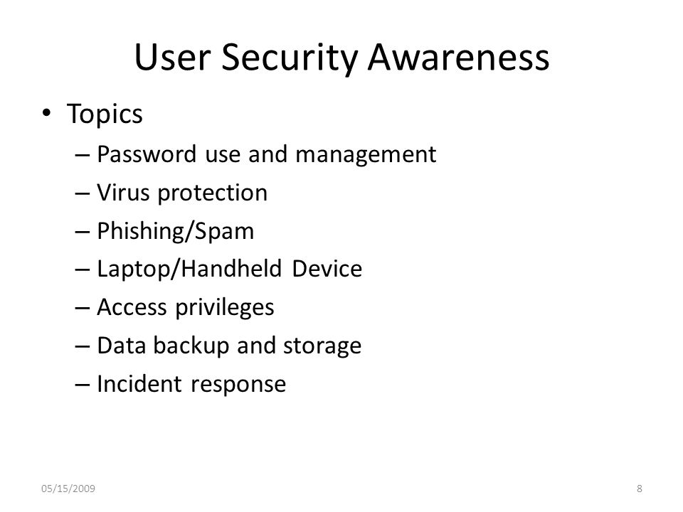 User Security Awareness Topics – Password use and management – Virus protection – Phishing/Spam – Laptop/Handheld Device – Access privileges – Data backup and storage – Incident response 05/15/20098
