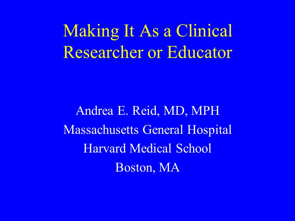 Making It As a Clinical Researcher or Educator Andrea E. Reid, MD, MPH Massachusetts General Hospital Harvard Medical School Boston, MA