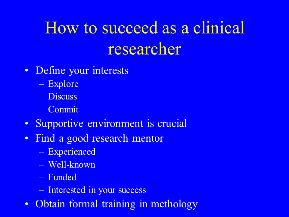 How to succeed as a clinical researcher Define your interests –Explore –Discuss –Commit Supportive environment is crucial Find a good research mentor