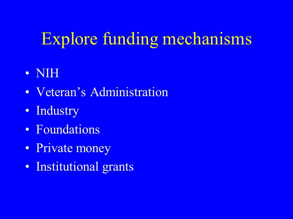 Explore funding mechanisms NIH Veteran's Administration Industry Foundations Private money Institutional grants