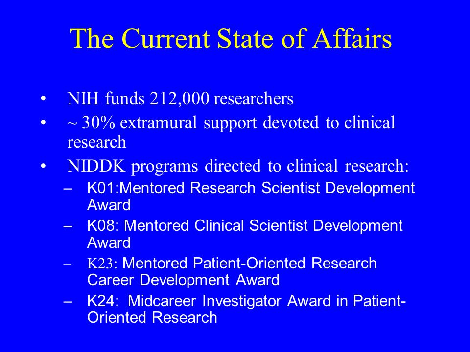The Current State of Affairs NIH funds 212,000 researchers ~ 30% extramural support devoted to clinical research NIDDK programs directed to clinical r