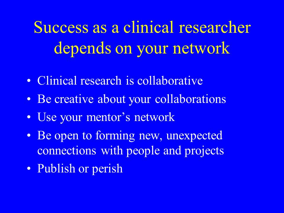 Success as a clinical researcher depends on your network Clinical research is collaborative Be creative about your collaborations Use your mentor's ne