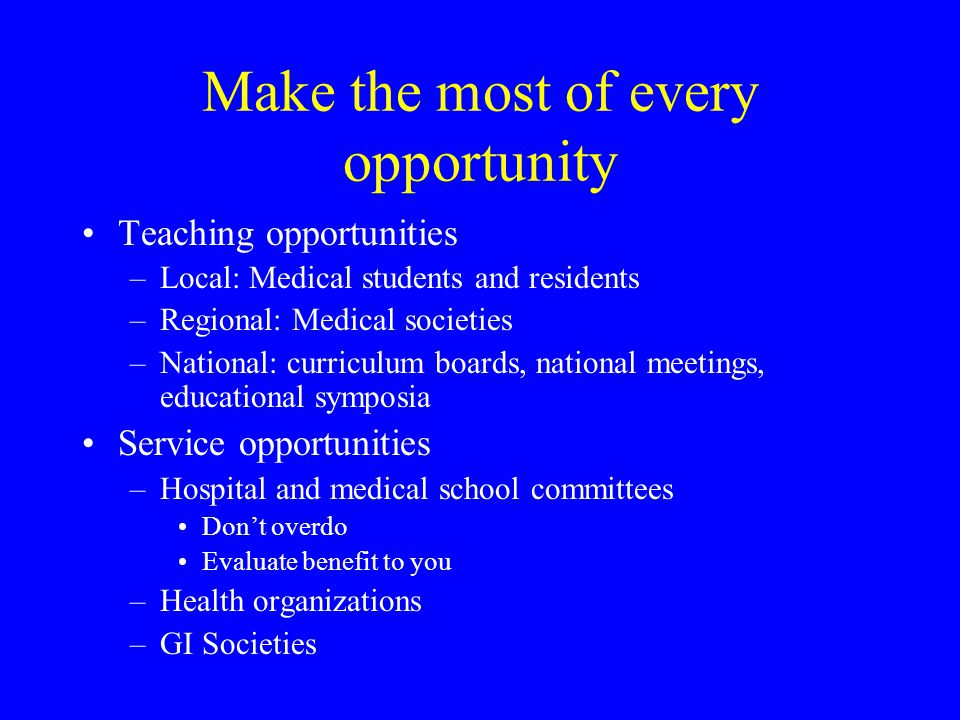 Make the most of every opportunity Teaching opportunities –Local: Medical students and residents –Regional: Medical societies –National: curriculum bo