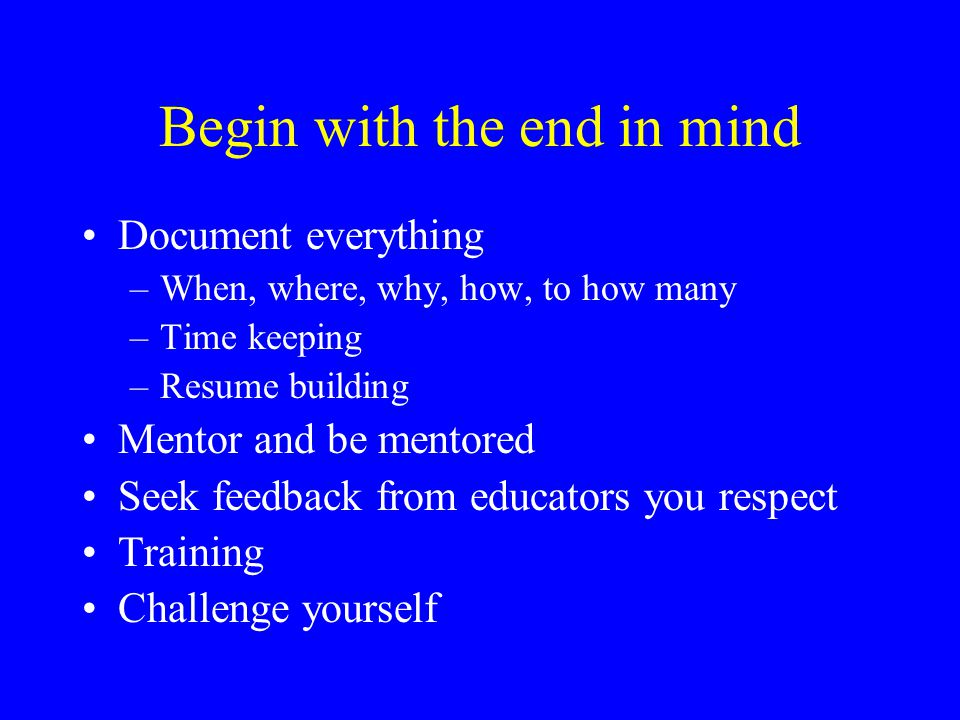 Begin with the end in mind Document everything –When, where, why, how, to how many –Time keeping –Resume building Mentor and be mentored Seek feedback