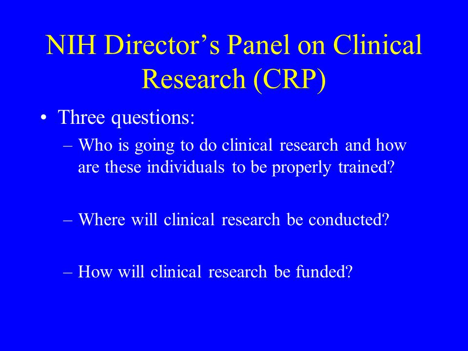 NIH Director's Panel on Clinical Research (CRP) Three questions: –Who is going to do clinical research and how are these individuals to be properly tr