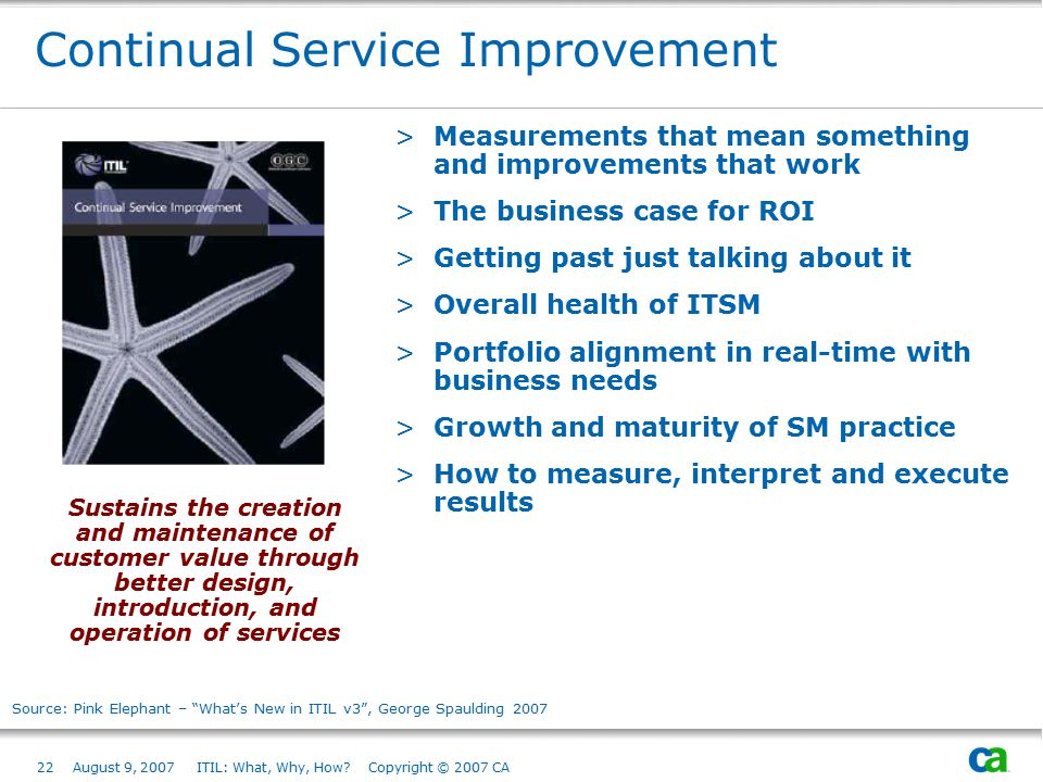 22August 9, 2007 ITIL: What, Why, How? Copyright © 2007 CA Continual Service Improvement >Measurements that mean something and improvements that work
