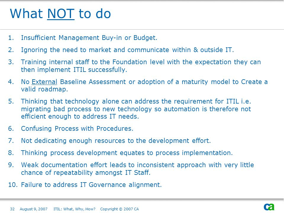 32August 9, 2007 ITIL: What, Why, How? Copyright © 2007 CA What NOT to do 1.Insufficient Management Buy-in or Budget. 2.Ignoring the need to market an