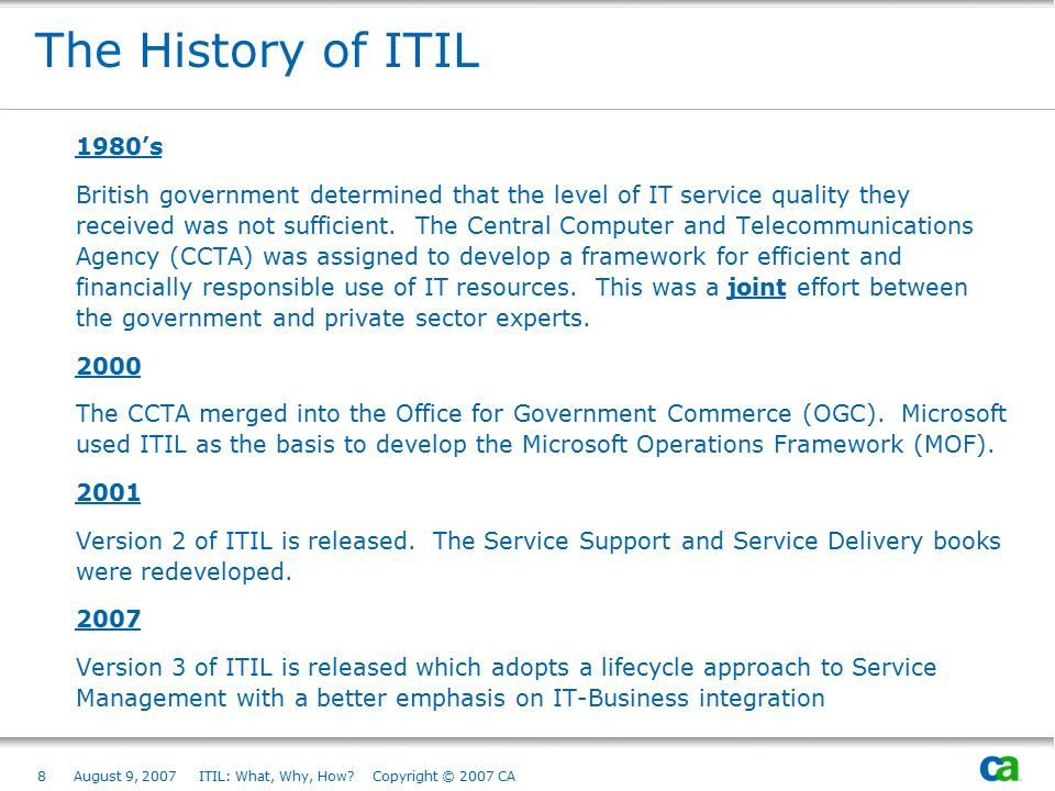 8August 9, 2007 ITIL: What, Why, How? Copyright © 2007 CA The History of ITIL 1980's British government determined that the level of IT service qualit