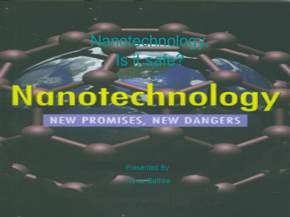 Nanotechnology, Is it safe Presented By Trevor Bethke