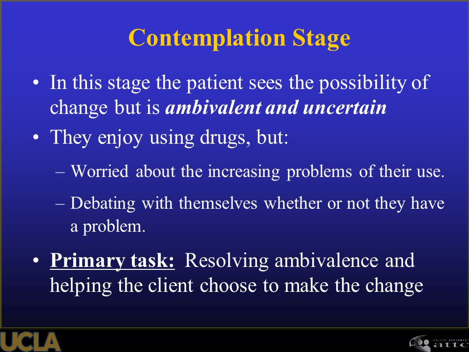 102 In this stage the patient sees the possibility of change but is ambivalent and uncertain They enjoy using drugs, but: –Worried about the increasin