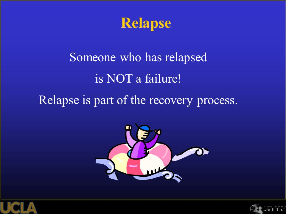 107 Someone who has relapsed is NOT a failure! Relapse is part of the recovery process. Relapse