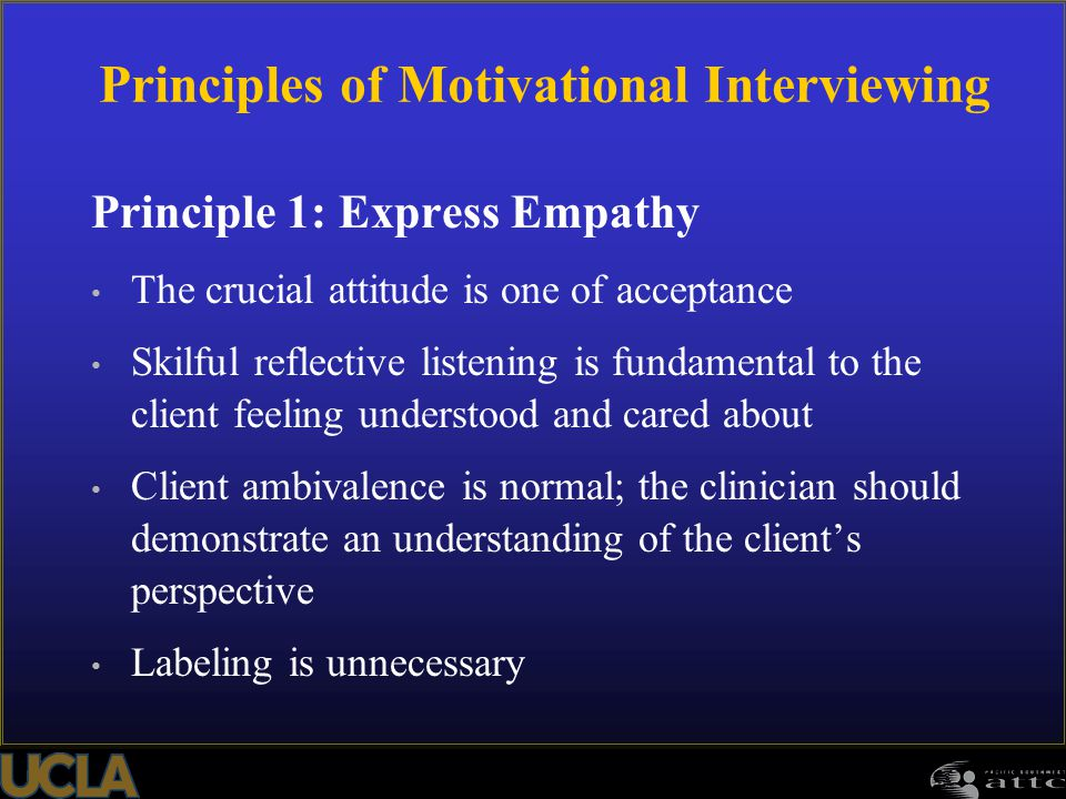 117 Principle 1: Express Empathy The crucial attitude is one of acceptance Skilful reflective listening is fundamental to the client feeling understoo
