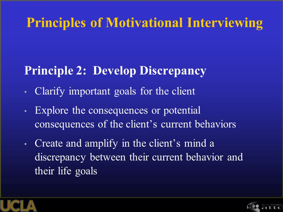 119 Principle 2: Develop Discrepancy Clarify important goals for the client Explore the consequences or potential consequences of the client's current behaviors Create and amplify in the client's mind a discrepancy between their current behavior and their life goals Principles of Motivational Interviewing