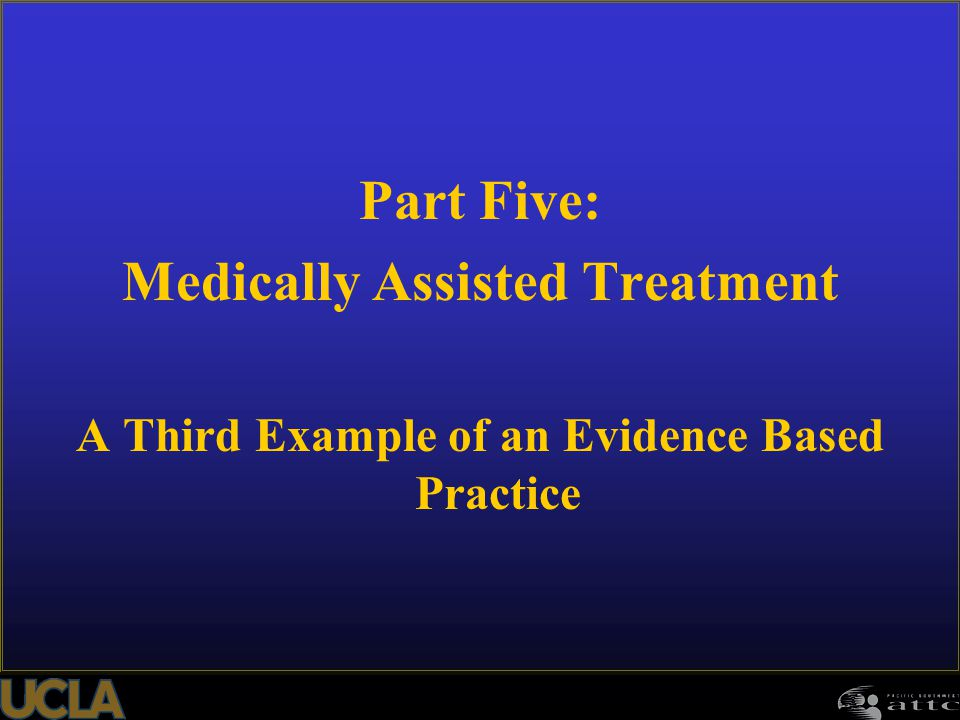 Part Five: Medically Assisted Treatment A Third Example of an Evidence Based Practice