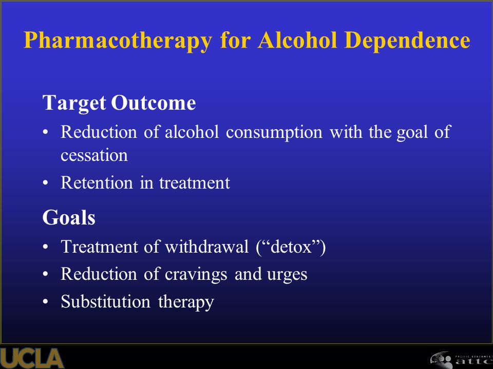 Pharmacotherapy for Alcohol Dependence Target Outcome Reduction of alcohol consumption with the goal of cessation Retention in treatment Goals Treatme