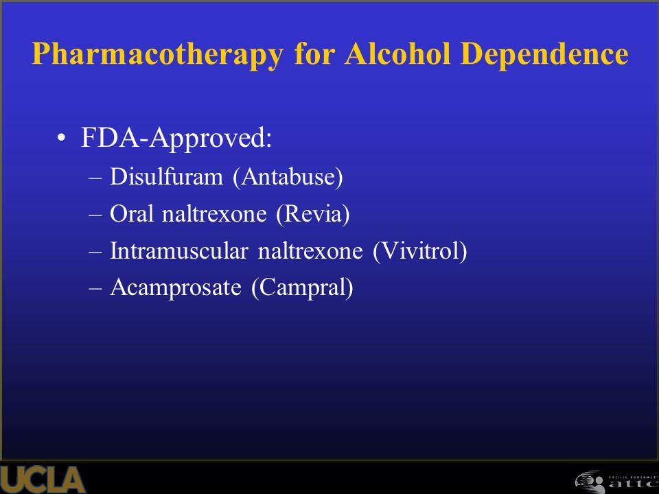 Pharmacotherapy for Alcohol Dependence FDA-Approved: –Disulfuram (Antabuse) –Oral naltrexone (Revia) –Intramuscular naltrexone (Vivitrol) –Acamprosate (Campral)