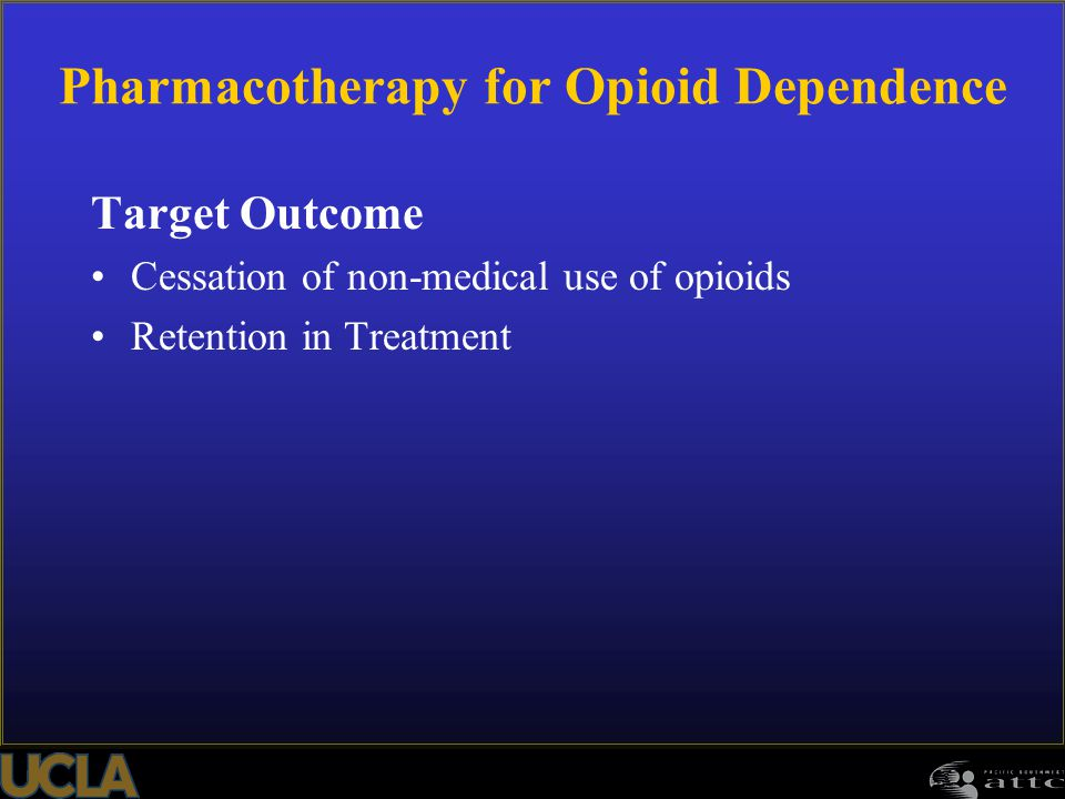 Pharmacotherapy for Opioid Dependence Target Outcome Cessation of non-medical use of opioids Retention in Treatment