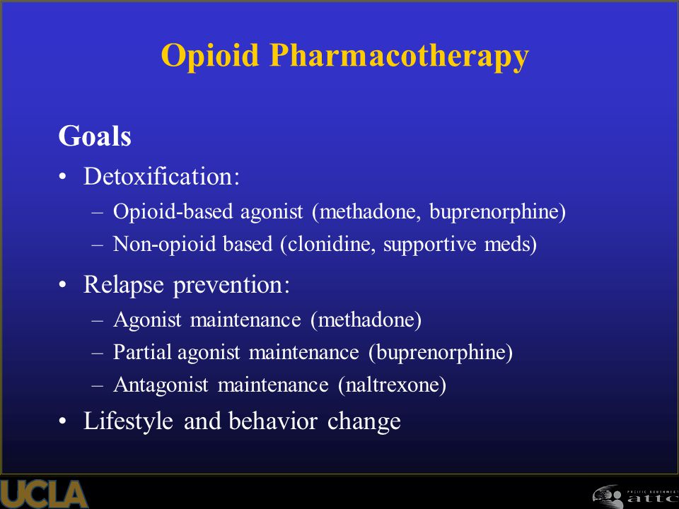 Opioid Pharmacotherapy Goals Detoxification: –Opioid-based agonist (methadone, buprenorphine) –Non-opioid based (clonidine, supportive meds) Relapse p