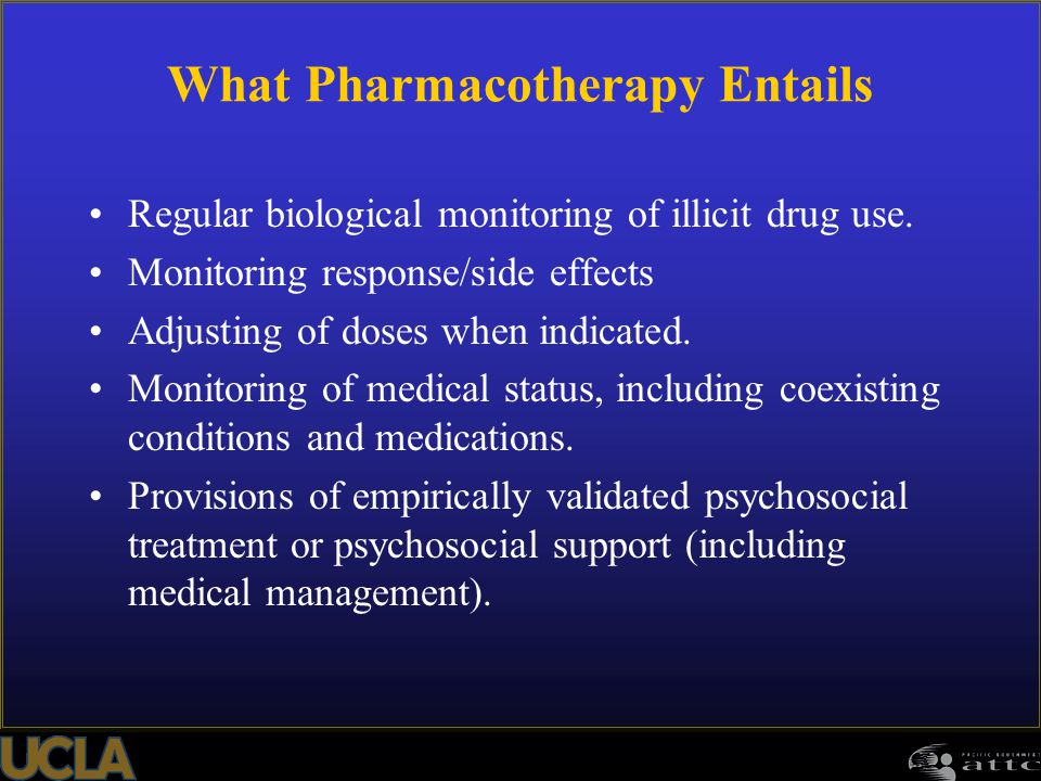 What Pharmacotherapy Entails Regular biological monitoring of illicit drug use. Monitoring response/side effects Adjusting of doses when indicated. Mo