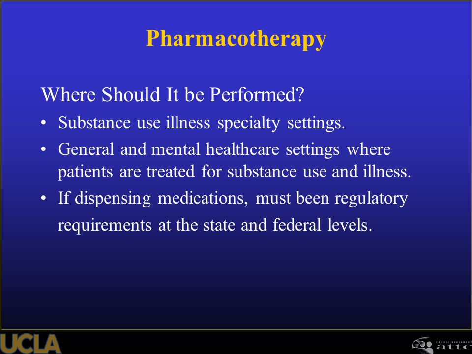 Pharmacotherapy Where Should It be Performed? Substance use illness specialty settings. General and mental healthcare settings where patients are trea