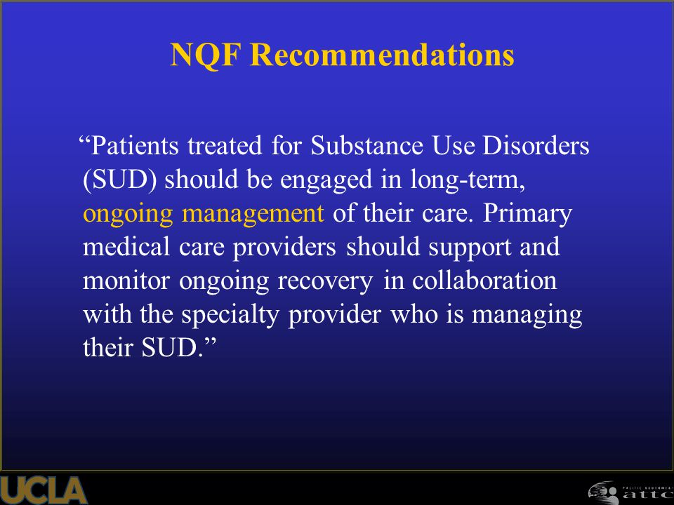 "NQF Recommendations ""Patients treated for Substance Use Disorders (SUD) should be engaged in long-term, ongoing management of their care. Primary medi"