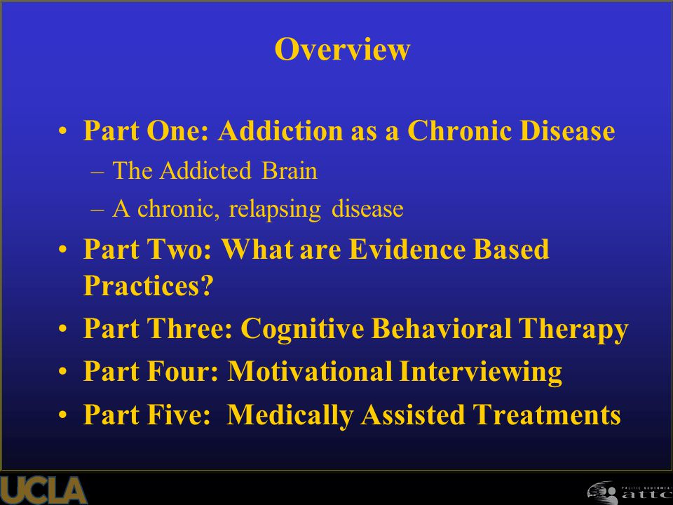 Overview Part One: Addiction as a Chronic Disease –The Addicted Brain –A chronic, relapsing disease Part Two: What are Evidence Based Practices? Part