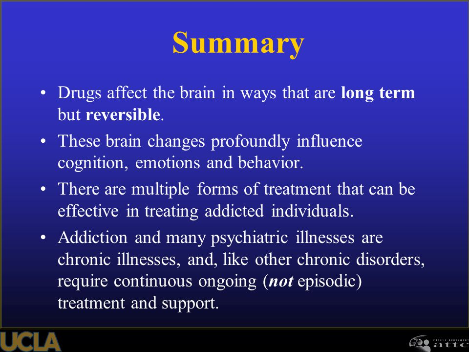 Summary Drugs affect the brain in ways that are long term but reversible. These brain changes profoundly influence cognition, emotions and behavior. T