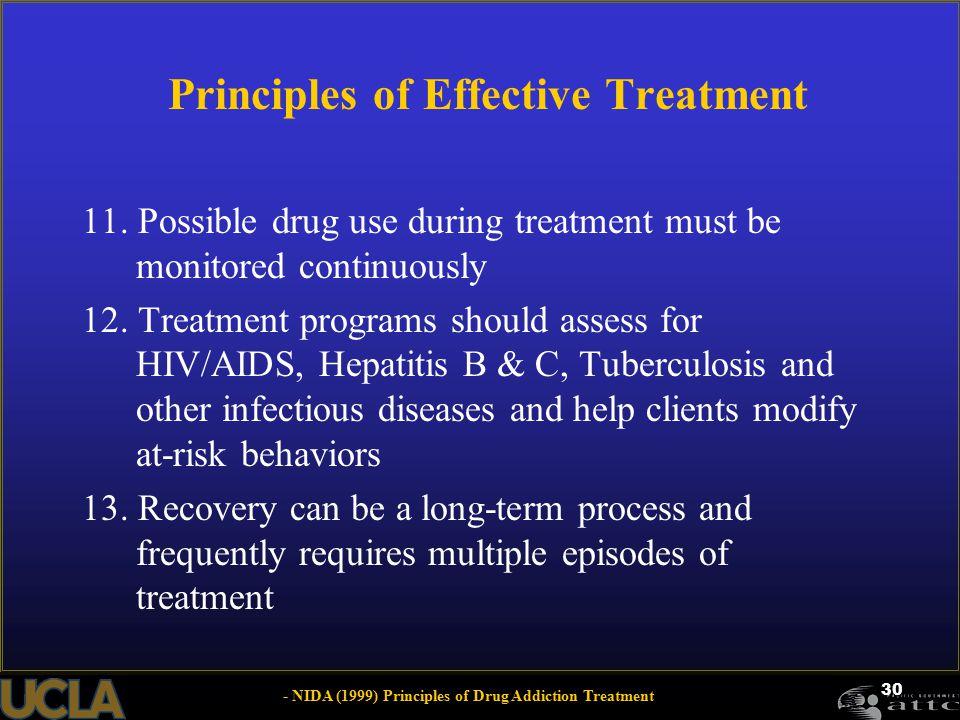 30 Principles of Effective Treatment 11. Possible drug use during treatment must be monitored continuously 12. Treatment programs should assess for HI