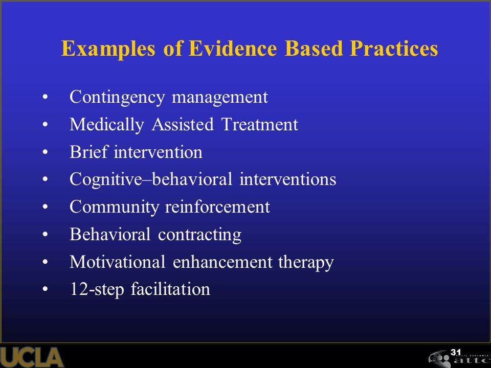 31 Examples of Evidence Based Practices Contingency management Medically Assisted Treatment Brief intervention Cognitive–behavioral interventions Comm
