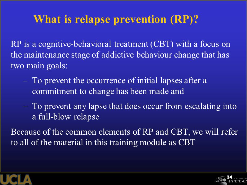 34 What is relapse prevention (RP)? RP is a cognitive-behavioral treatment (CBT) with a focus on the maintenance stage of addictive behaviour change t