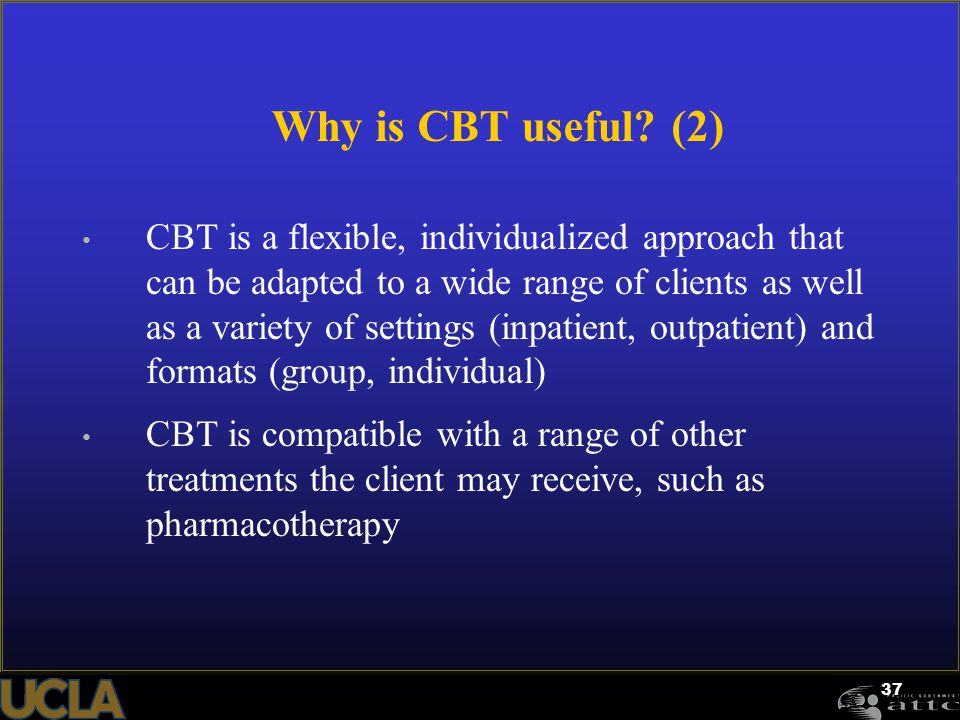 37 Why is CBT useful? (2) CBT is a flexible, individualized approach that can be adapted to a wide range of clients as well as a variety of settings (