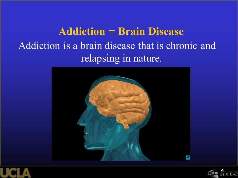 4 Addiction = Brain Disease Addiction is a brain disease that is chronic and relapsing in nature.