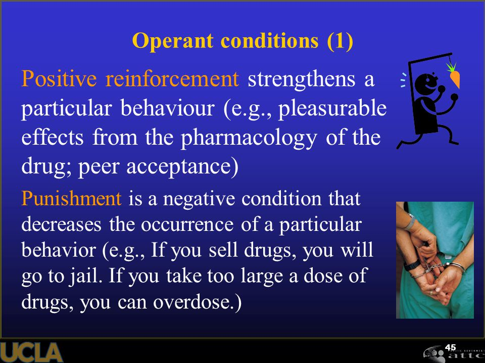 45 Operant conditions (1) Positive reinforcement strengthens a particular behaviour (e.g., pleasurable effects from the pharmacology of the drug; peer