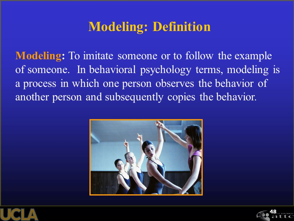 48 Modeling: Definition Modeling: To imitate someone or to follow the example of someone. In behavioral psychology terms, modeling is a process in whi
