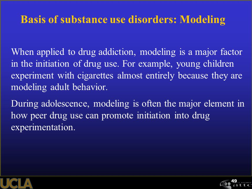49 Basis of substance use disorders: Modeling When applied to drug addiction, modeling is a major factor in the initiation of drug use. For example, y