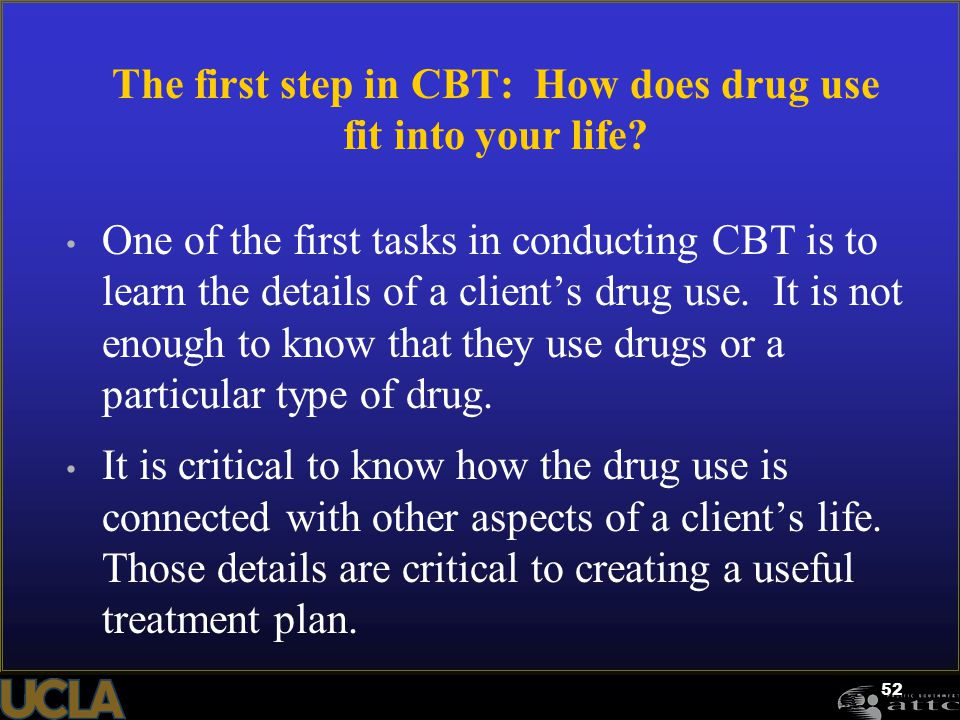 52 The first step in CBT: How does drug use fit into your life? One of the first tasks in conducting CBT is to learn the details of a client's drug us
