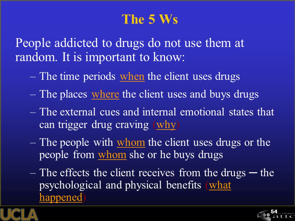 54 The 5 Ws People addicted to drugs do not use them at random. It is important to know: –The time periods when the client uses drugs –The places wher