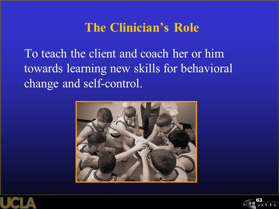 63 The Clinician's Role To teach the client and coach her or him towards learning new skills for behavioral change and self-control.