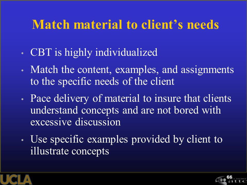 66 Match material to client's needs CBT is highly individualized Match the content, examples, and assignments to the specific needs of the client Pace